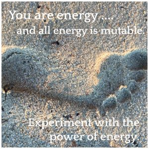 You Are All Energy. All Energy is Mutable.